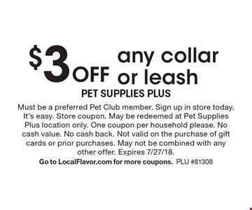 $3 Off any collar or leash. Must be a preferred Pet Club member. Sign up in store today. It's easy. Store coupon. May be redeemed at Pet Supplies Plus location only. One coupon per household please. No cash value. No cash back. Not valid on the purchase of gift cards or prior purchases. May not be combined with any other offer. Expires 7/27/18.Go to LocalFlavor.com for more coupons.PLU #81308