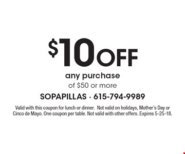 $10 off any purchase of $50 or more. Valid with this coupon for lunch or dinner. Not valid on holidays, Mother's Day or Cinco de Mayo. One coupon per table. Not valid with other offers. Expires 5-25-18.