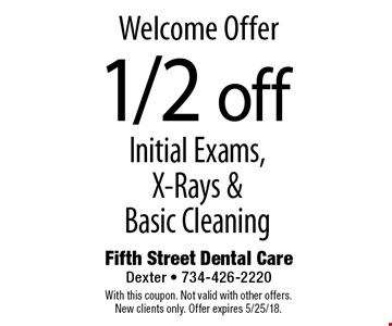 Welcome Offer. 1/2 Off Initial Exams, X-Rays & Basic Cleaning. With this coupon. Not valid with other offers. New clients only. Offer expires 5/25/18.