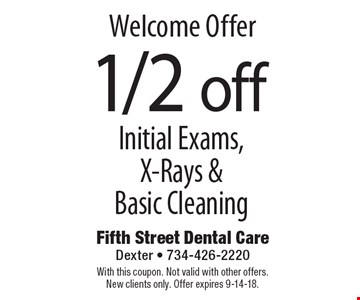 Welcome Offer 1/2 off Initial Exams, X-Rays & Basic Cleaning. With this coupon. Not valid with other offers. New clients only. Offer expires 9-14-18.