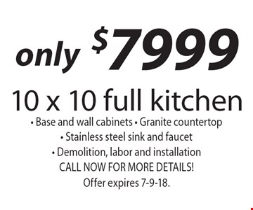 only $7999 10 x 10 full kitchen  • Base and wall cabinets • Granite countertop • Stainless steel sink and faucet • Demolition, labor and installation CALL NOW FOR MORE DETAILS! Offer expires 7-9-18