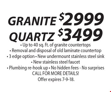 GRANITE $2999 QUARTZ $3499 - Up to 40 sq. ft. of granite countertops- Removal and disposal of old laminate countertop- 3 edge option - New undermount stainless steel sink- New stainless steel faucet - Plumbing re-hook up - No hidden fees - No surprises, CALL FOR MORE DETAILS!. Offer expires 7-9-18