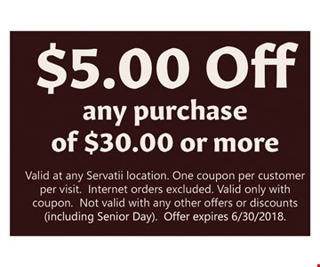 $5.00 Off any purchase of $30 or more. Valid at any Servatii location. One coupon per customer per visit. Internet orders excluded. Valid only with coupon. Not valid with any other offers or discounts (including senior day). Offer expires 6/30/2018.