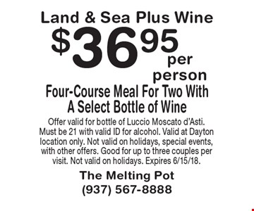 Land & Sea Plus Wine $36.95 Four-Course Meal For Two With A Select Bottle of Wine. Offer valid for bottle of Luccio Moscato d'Asti. Must be 21 with valid ID for alcohol. Valid at Dayton location only. Not valid on holidays, special events, with other offers. Good for up to three couples per visit. Not valid on holidays. Expires 6/15/18.