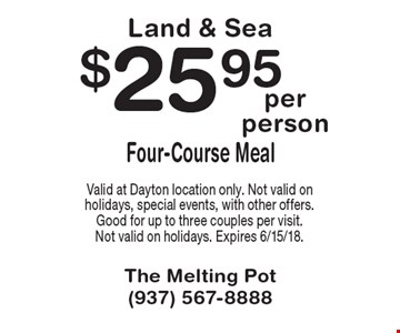 Land & Sea $25.95 Four-Course Meal. Valid at Dayton location only. Not valid on holidays, special events, with other offers. Good for up to three couples per visit. Not valid on holidays. Expires 6/15/18.