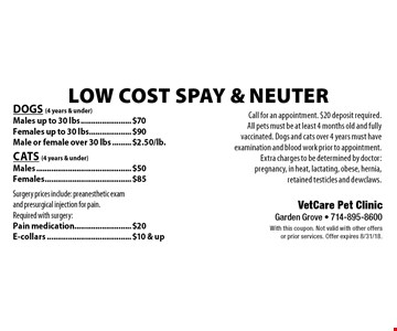 Low cost Spay & Neuter: Dogs (4 years & under): Males up to 30 lbs $70, Females up to 30 lbs $90, & male or female over 30 lbs $2.50/lb. Cats (4 years & under): Males $50 & females $85. Surgery prices include: preanesthetic exam and presurgical injection for pain. Required with surgery: Pain medication $20, E-collars $10 & up. Call for an appointment. $20 deposit required. All pets must be at least 4 months old and fully vaccinated. Dogs and cats over 4 years must have examination and blood work prior to appointment. Extra charges to be determined by doctor: pregnancy, in heat, lactating, obese, hernia, retained testicles and dewclaws. With this coupon. Not valid with other offers or prior services. Offer expires 8/31/18.