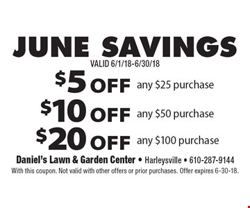 JUNE SAVINGS $5 OFF any $25 purchase. $10 OFF any $50 purchase. $20 OFF any $100 purchase. With this coupon. Not valid with other offers or prior purchases. Offer expires 6-30-18.