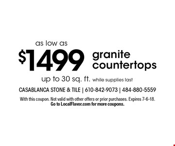 Granite countertops as low as $1499, up to 30 sq. ft. while supplies last. With this coupon. Not valid with other offers or prior purchases. Expires 7-6-18. Go to LocalFlavor.com for more coupons.