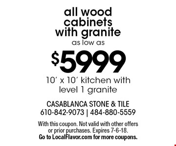 All wood cabinets with granite as low as $5999 10' x 10' kitchen with level 1 granite. With this coupon. Not valid with other offers or prior purchases. Expires 7-6-18. Go to LocalFlavor.com for more coupons.
