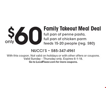 Only $60. Family Takeout Meal Deal full pan of penne pasta, full pan of chicken parm feeds 15-20 people (reg. $80) . With this coupon. Not valid on holidays or with other offers or coupons. Valid Sunday - Thursday only. Expires 6-1-18. Go to LocalFlavor.com for more coupons.