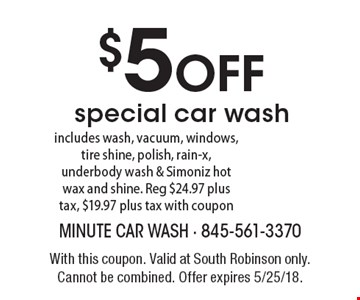 $5 OFF special car wash - includes wash, vacuum, windows, tire shine, polish, rain-x, underbody wash & Simoniz hot wax and shine. Reg $24.97 plus tax, $19.97 plus tax with coupon. With this coupon. Valid at South Robinson only. Cannot be combined. Offer expires 5/25/18.