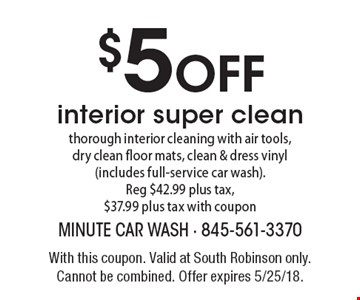 $5 OFF interior super clean - thorough interior cleaning with air tools, dry clean floor mats, clean & dress vinyl (includes full-service car wash). Reg $42.99 plus tax, $37.99 plus tax with coupon. With this coupon. Valid at South Robinson only. Cannot be combined. Offer expires 5/25/18.