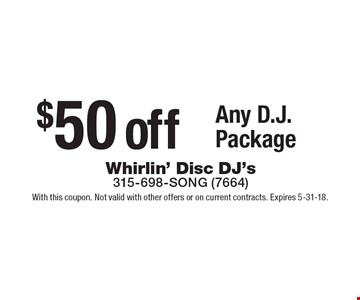 $50 off Any D.J. Package. With this coupon. Not valid with other offers or on current contracts. Expires 5-31-18.