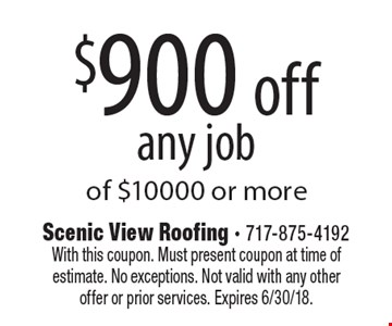 $900 off any job of $10000 or more. With this coupon. Must present coupon at time of estimate. No exceptions. Not valid with any other offer or prior services. Expires 6/30/18.