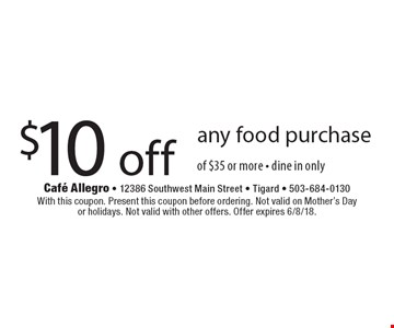 $10 off any food purchase of $35 or more - dine in only. With this coupon. Present this coupon before ordering. Not valid on Mother's Dayor holidays. Not valid with other offers. Offer expires 6/8/18.