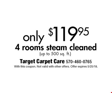 only $119.95 4 rooms steam cleaned (up to 500 sq. ft.). With this coupon. Not valid with other offers. Offer expires 5/25/18.