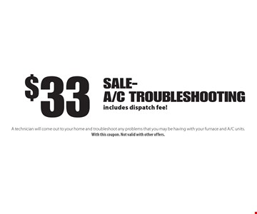 $33 Sale- A/C Troubleshooting includes dispatch fee!. A technician will come out to your home and troubleshoot any problems that you may be having with your furnace and A/C units. With this coupon. Not valid with other offers.