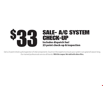 $33 Sale- a/c System check-up Includes dispatch fee!23 point check-up & inspection. Get a 23 point check-up & inspection of vital components. Count on the experts to ensure your system runs great all season long. Our trained professionals service all brands. With this coupon. Not valid with other offers.