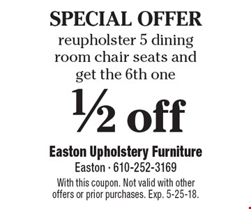 SPECIAL OFFER. Reupholster 5 dining room chair seats and get the 6th one 1/2 off. With this coupon. Not valid with other offers or prior purchases. Exp. 5-25-18.