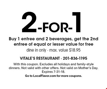 2 for-1. Buy 1 entree and 2 beverages, get the 2nd entree of equal or lesser value for free, dine in only - max. value $18.95. With this coupon. Excludes all holidays and family-style dinners. Not valid with other offers. Not valid on Mother's Day. Expires 7-31-18. Go to LocalFlavor.com for more coupons.