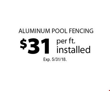 $31 per ft. installed aluminum pool fencing. Exp. 5/31/18.