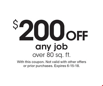 $200 OFF any job over 80 sq. ft. With this coupon. Not valid with other offers or prior purchases. Expires 6-15-18.