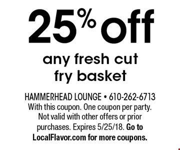 25% off any fresh cut fry basket. With this coupon. One coupon per party. Not valid with other offers or prior purchases. Expires 5/25/18. Go to LocalFlavor.com for more coupons.