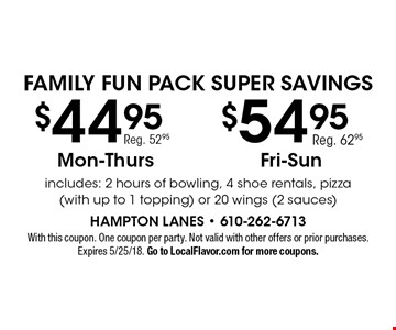 Family Fun Pack Super Savings $54.95 Fri-Sun OR $44.95 Mon-Thurs. includes: 2 hours of bowling, 4 shoe rentals, pizza (with up to 1 topping) or 20 wings (2 sauces). With this coupon. One coupon per party. Not valid with other offers or prior purchases. Expires 5/25/18. Go to LocalFlavor.com for more coupons.