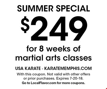SUMMER SPECIAL $249 for 8 weeks of martial arts classes. With this coupon. Not valid with other offers or prior purchases. Expires 7-20-18. Go to LocalFlavor.com for more coupons.