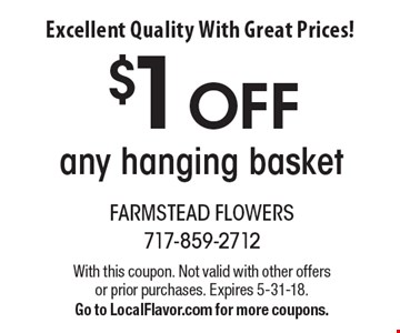 Excellent Quality With Great Prices! $1 Off any hanging basket. With this coupon. Not valid with other offers or prior purchases. Expires 5-31-18. Go to LocalFlavor.com for more coupons.