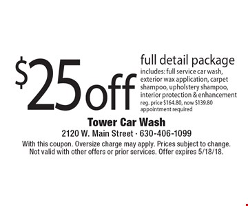 $25 off full detail package. Includes: full service car wash, exterior wax application, carpet shampoo, upholstery shampoo, interior protection & enhancement. Reg. price $164.80, now $139.80. Appointment required. With this coupon. Oversize charge may apply. Prices subject to change. Not valid with other offers or prior services. Offer expires 5/18/18.