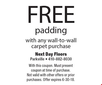 FREE padding with any wall-to-wall carpet purchase. With this coupon. Must present coupon at time of purchase. Not valid with other offers or prior purchases. Offer expires 6-30-18.
