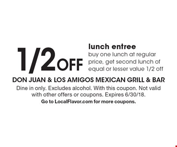 1/2 off lunch entree. Buy one lunch at regular price, get second lunch of equal or lesser value 1/2 off. Dine in only. Excludes alcohol. With this coupon. Not valid with other offers or coupons. Expires 6/30/18. Go to LocalFlavor.com for more coupons.