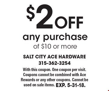 $2 off any purchase of $10 or more. With this coupon. One coupon per visit. Coupons cannot be combined with Ace Rewards or any other coupons. Cannot be used on sale items. Exp. 5-31-18.
