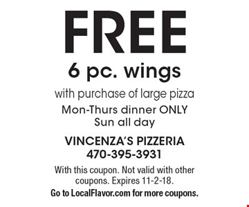 Free 6 pc. wings with purchase of large pizza Mon-Thurs dinner only Sun all day. With this coupon. Not valid with other coupons. Expires 11-2-18. Go to LocalFlavor.com for more coupons.