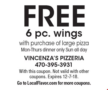 Free 6 pc. wings with purchase of large pizza Mon-Thurs dinner only Sun all day. With this coupon. Not valid with other coupons. Expires 12-7-18. Go to LocalFlavor.com for more coupons.