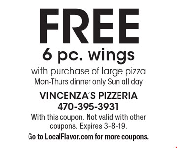 Free 6 pc. wings with purchase of large pizza Mon-Thurs dinner only Sun all day. With this coupon. Not valid with other coupons. Expires 3-8-19. Go to LocalFlavor.com for more coupons.