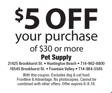 $5 off your purchase of $30 or more. With this coupon. Excludes dog & cat food, Frontline & Advantage. No photocopies. Cannot be combined with other offers. Offer expires 6-8-18.