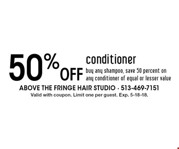 50% off conditioner buy any shampoo, save 50 percent on any conditioner of equal or lesser value. Valid with coupon. Limit one per guest. Exp. 5-18-18.