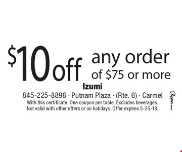 $10 off any order of $75 or more. With this certificate. One coupon per table. Excludes beverages. Not valid with other offers or on holidays. Offer expires 5-25-18.