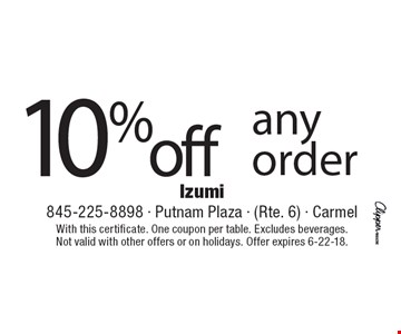10% off any order. With this certificate. One coupon per table. Excludes beverages. Not valid with other offers or on holidays. Offer expires 6-22-18.