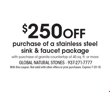 $250 off purchase of a stainless steel sink & faucet package with purchase of granite countertop of 40 sq. ft. or more. With this coupon. Not valid with other offers or prior purchases. Expires 7-20-18.