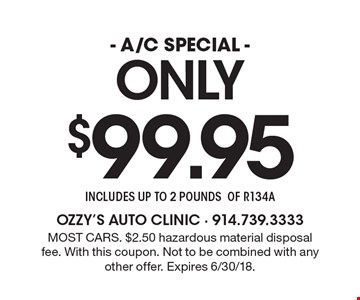 Only $99.95 - A/C SPECIAL - includes UP TO 2 POUNDS OF R134A. Most cars. $2.50 hazardous material disposal fee. With this coupon. Not to be combined with any other offer. Expires 6/30/18.