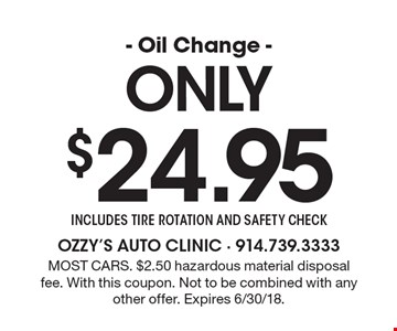 Only $24.95 - Oil Change - includes tire rotation and safety check. Most cars. $2.50 hazardous material disposal fee. With this coupon. Not to be combined with any other offer. Expires 6/30/18.