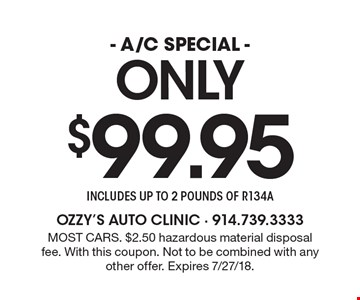 Only $99.95 - A/C SPECIAL - includes UP TO 2 POUNDS OF R134A. Most cars. $2.50 hazardous material disposal fee. With this coupon. Not to be combined with any other offer. Expires 7/27/18.