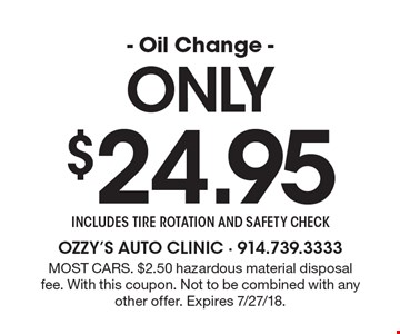 Only $24.95 - Oil Change - includes tire rotation and safety check. Most cars. $2.50 hazardous material disposal fee. With this coupon. Not to be combined with any other offer. Expires 7/27/18.
