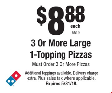 $8.88 each 3 Or More Large 1-Topping Pizzas. Must Order 3 Or More Pizzas. Additional toppings available. Delivery charge extra. Plus sales tax where applicable. Expires 5/31/18. 5519