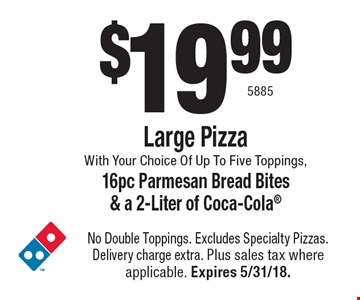 $19.99 Large Pizza With Your Choice Of Up To Five Toppings, 16pc Parmesan Bread Bites & a 2-Liter of Coca-Cola. No Double Toppings. Excludes Specialty Pizzas. Delivery charge extra. Plus sales tax where applicable. Expires 5/31/18. 5885