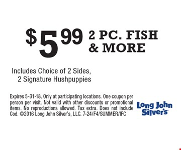 $5.99 2 PC. FISH & MORE Includes Choice of 2 Sides, 2 Signature Hushpuppies. Expires 5-31-18. Only at participating locations. One coupon per person per visit. Not valid with other discounts or promotional items. No reproductions allowed. Tax extra. Does not include Cod. 2016 Long John Silver's, LLC. 7-24/F4/SUMMER/IFC