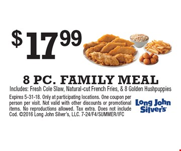$17.99 8 PC. FAMILY MEALIncludes: Fresh Cole Slaw, Natural-cut French Fries, & 8 Golden Hushpuppies. Expires 5-31-18. Only at participating locations. One coupon per person per visit. Not valid with other discounts or promotional items. No reproductions allowed. Tax extra. Does not include Cod. 2016 Long John Silver's, LLC. 7-24/F4/SUMMER/IFC